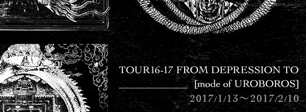 TOUR16-17 FROM DEPRESSION TO ________ [mode of UROBOROS]