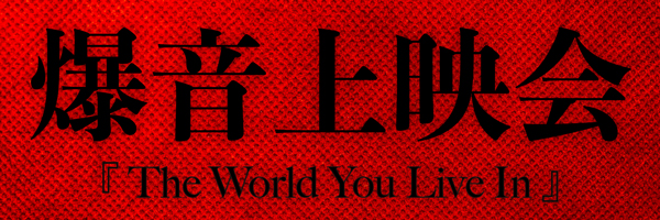 爆音上映会『The World You Live In』